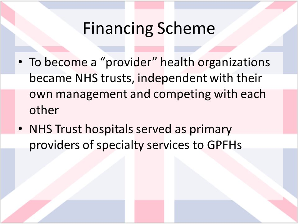 Financing Scheme To become a provider health organizations became NHS trusts, independent with their own management and competing with each other.