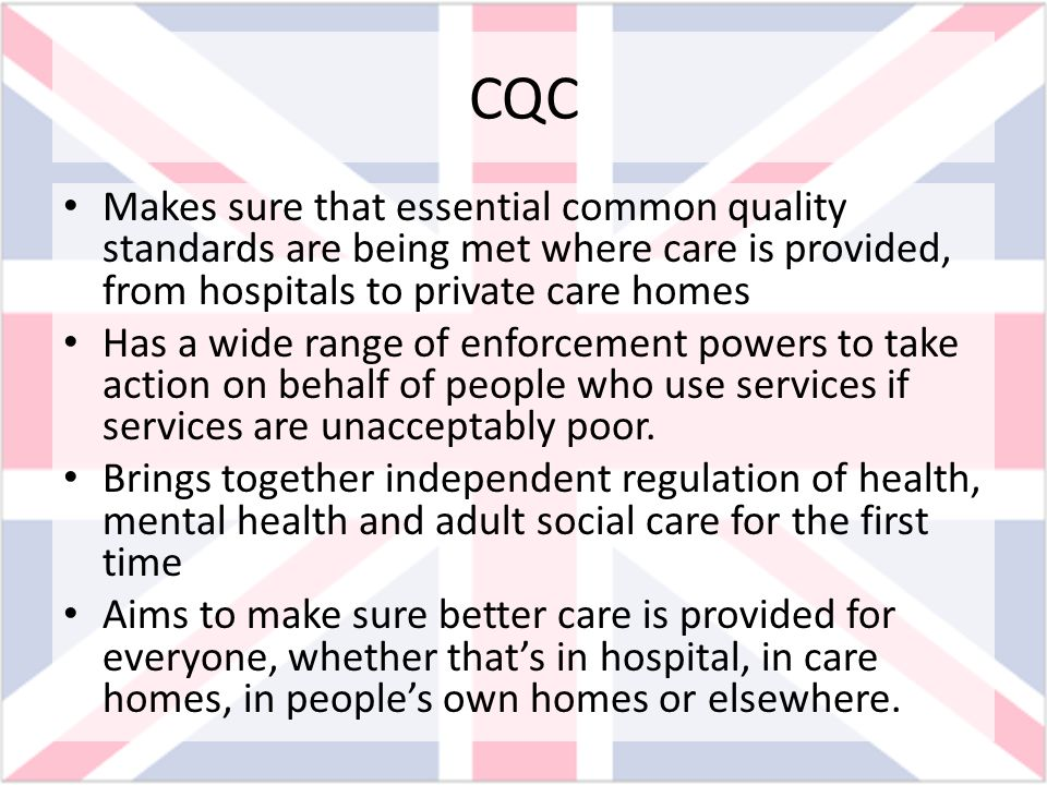 CQC Makes sure that essential common quality standards are being met where care is provided, from hospitals to private care homes.