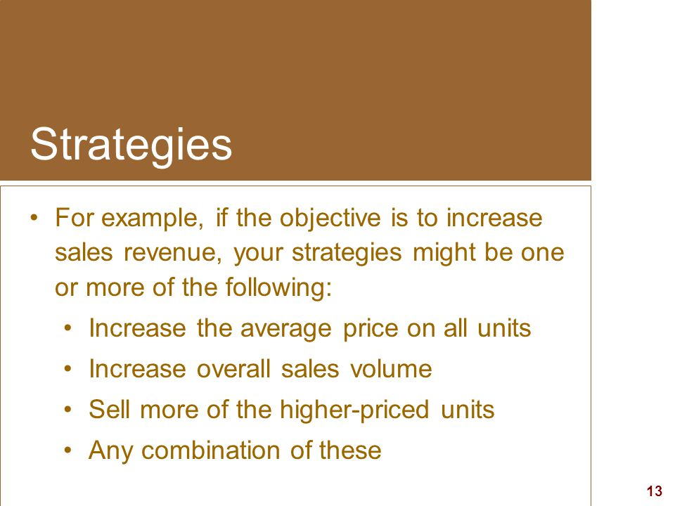 Strategies For example, if the objective is to increase sales revenue, your strategies might be one or more of the following: