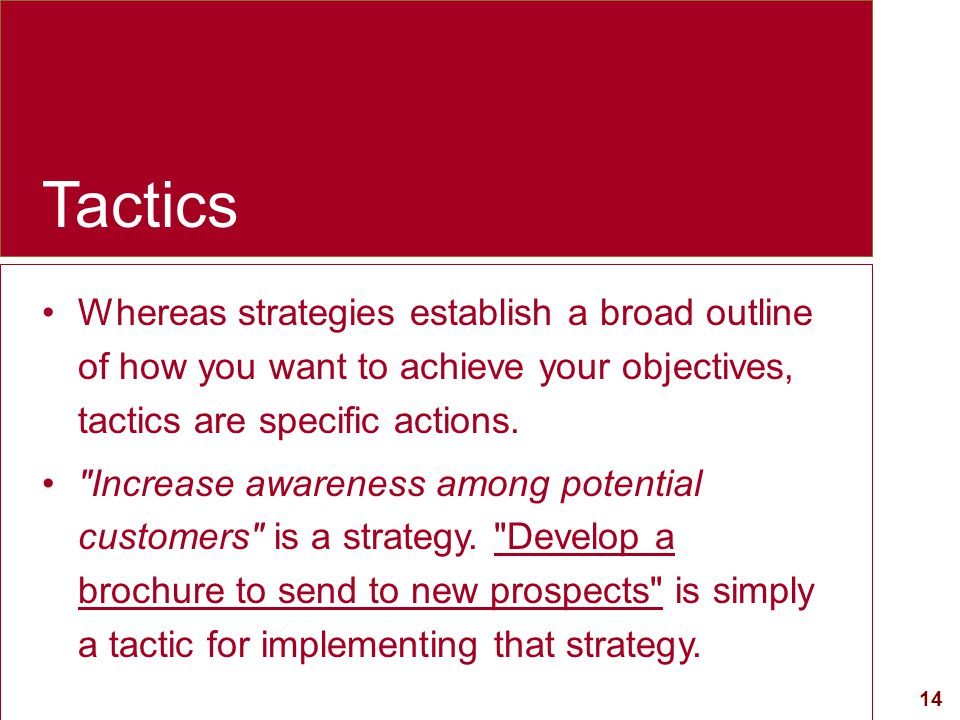 Tactics Whereas strategies establish a broad outline of how you want to achieve your objectives, tactics are specific actions.