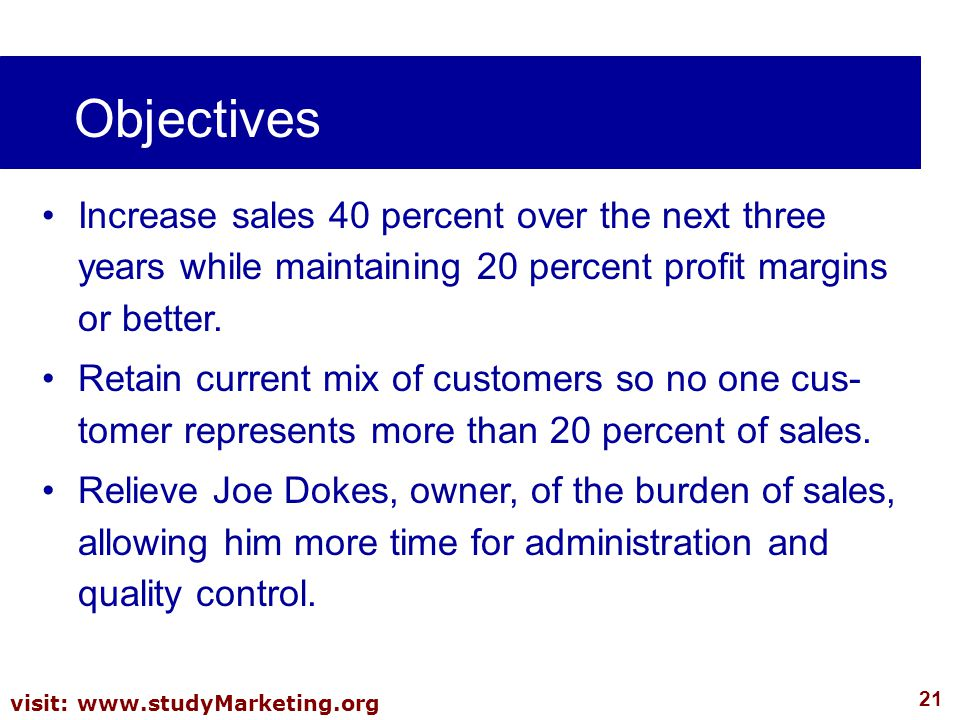 Objectives Increase sales 40 percent over the next three years while maintaining 20 percent profit margins or better.