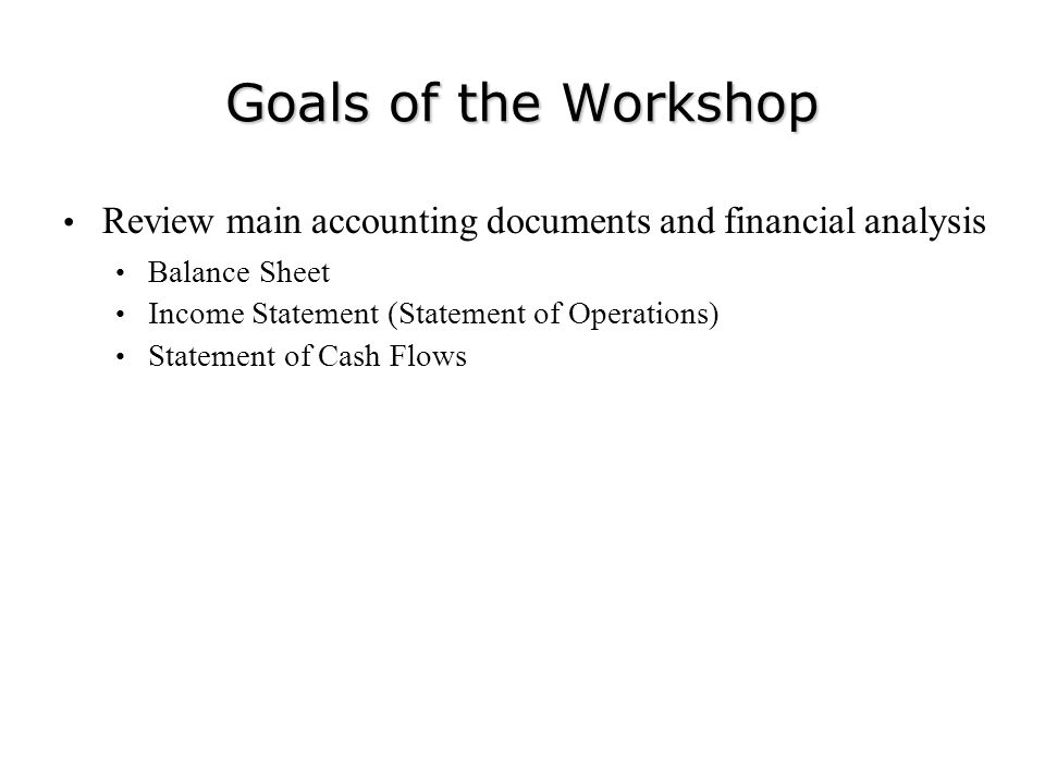 Goals of the Workshop Review main accounting documents and financial analysis. Balance Sheet. Income Statement (Statement of Operations)