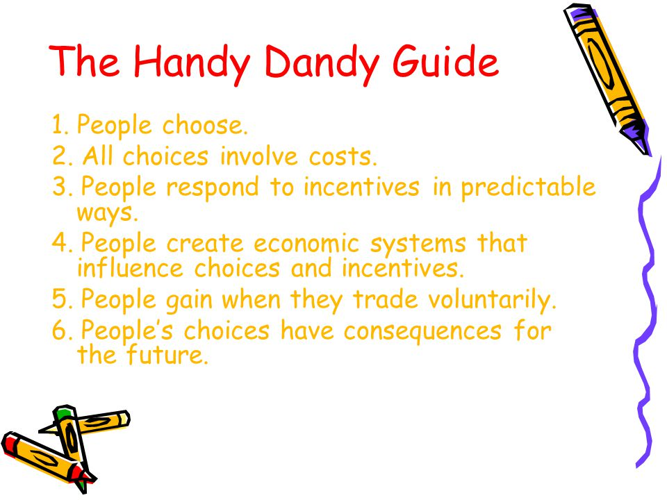 The Handy Dandy Guide 1. People choose. 2. All choices involve costs.