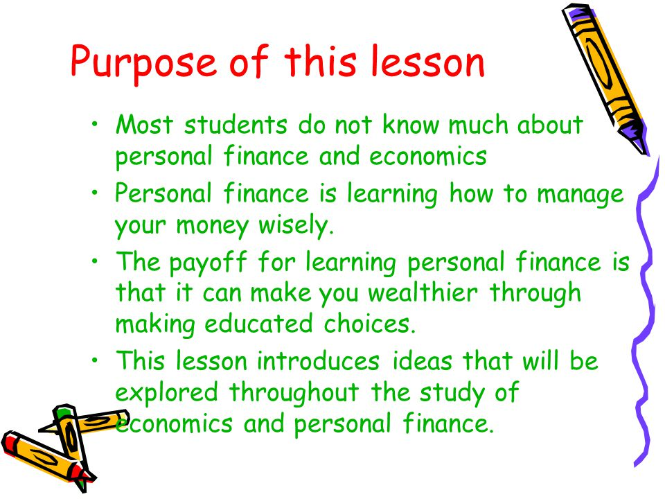Purpose of this lesson Most students do not know much about personal finance and economics.