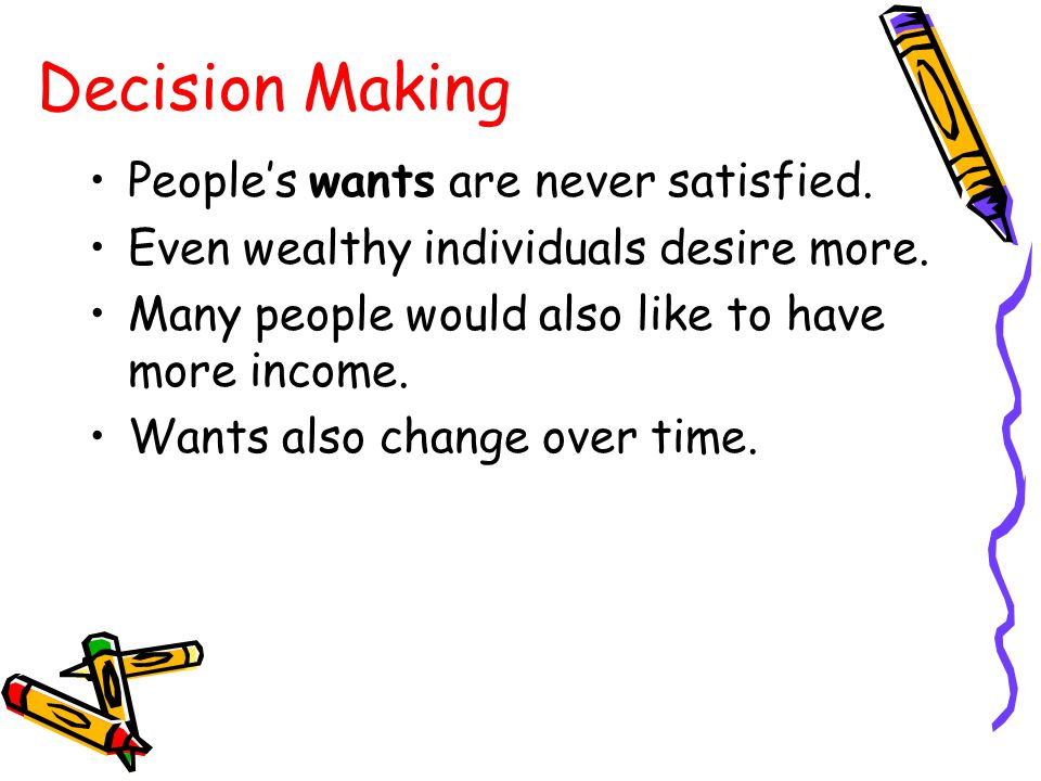 Decision Making People's wants are never satisfied.