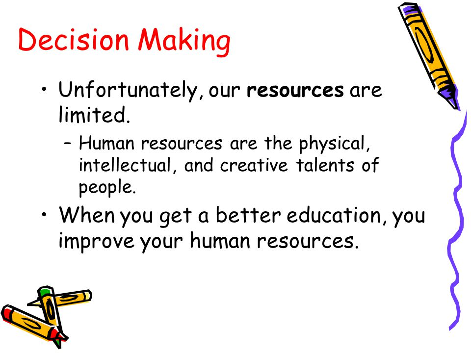 Decision Making Unfortunately, our resources are limited.