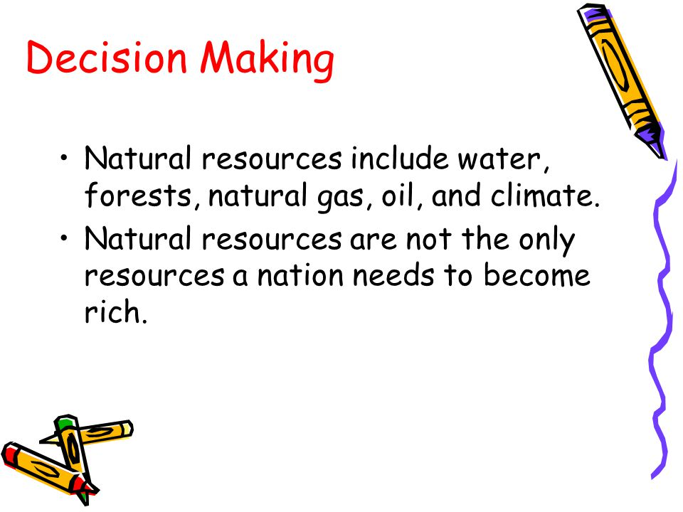 Decision Making Natural resources include water, forests, natural gas, oil, and climate.