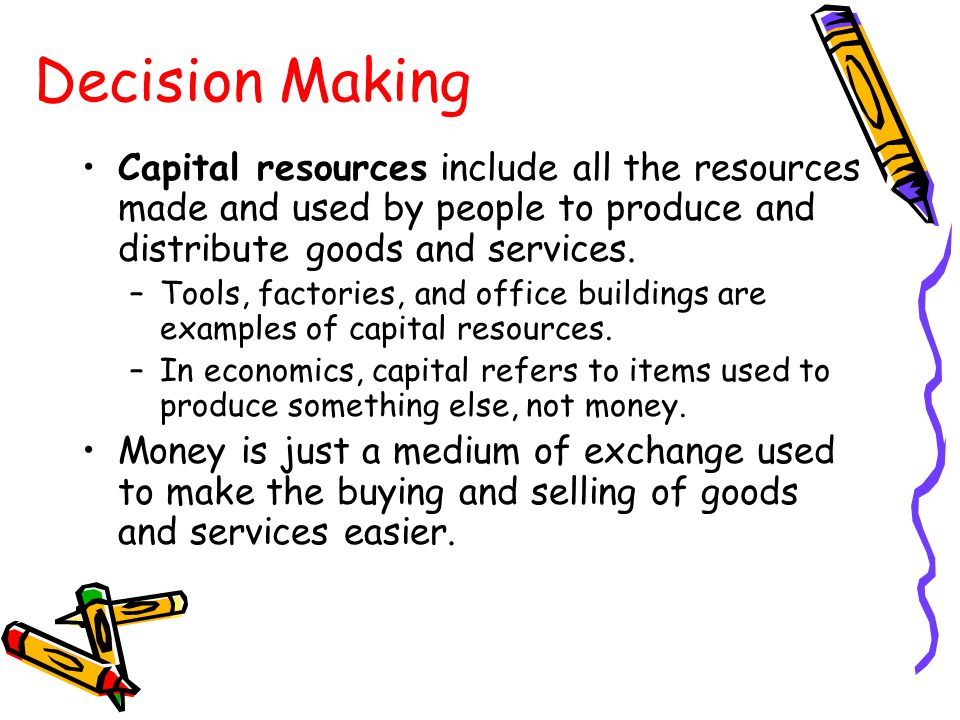 Decision Making Capital resources include all the resources made and used by people to produce and distribute goods and services.