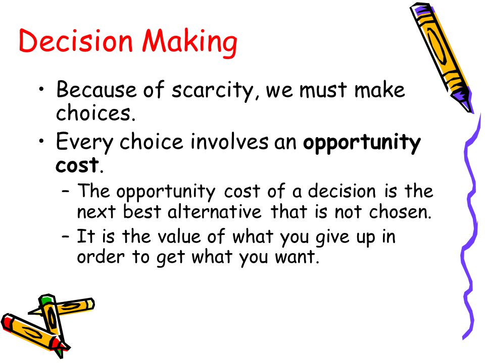 Decision Making Because of scarcity, we must make choices.