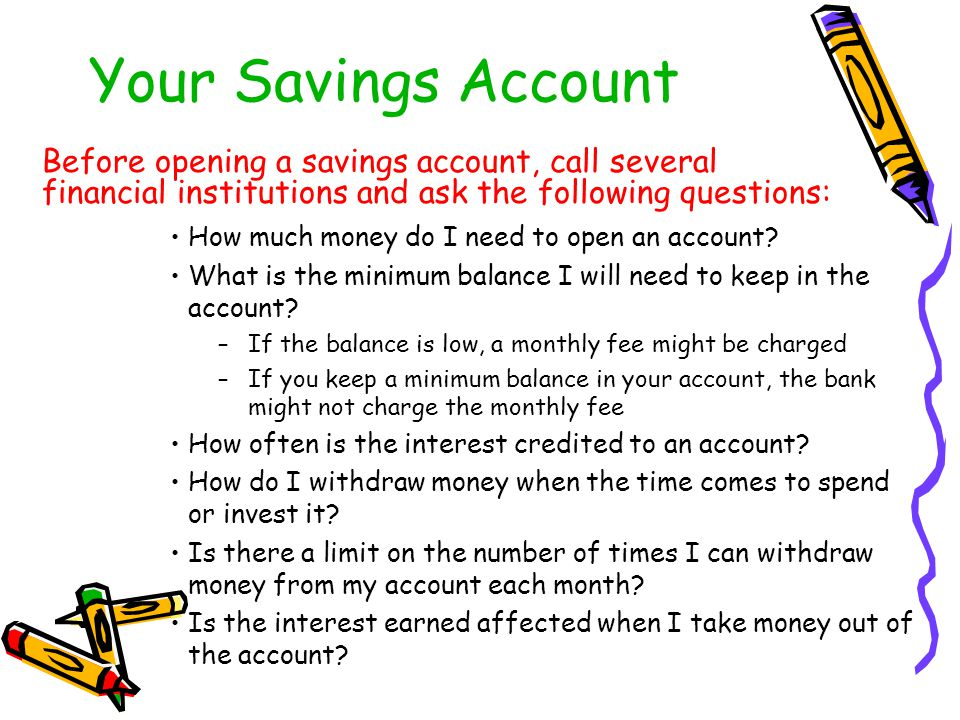 Your Savings Account Before opening a savings account, call several financial institutions and ask the following questions: