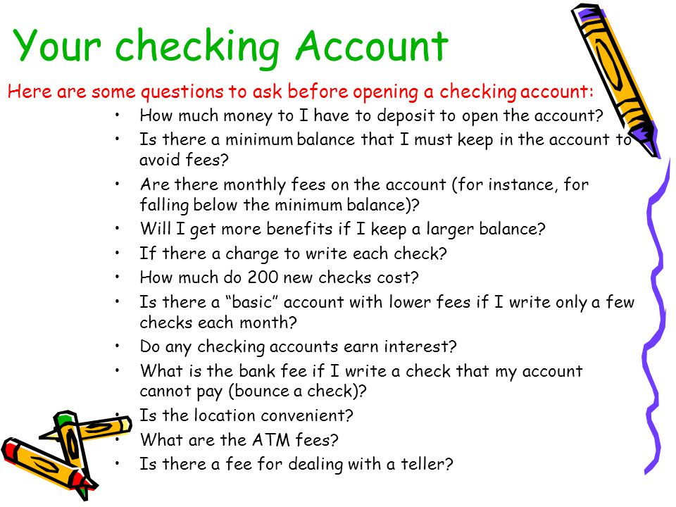 Your checking Account Here are some questions to ask before opening a checking account: How much money to I have to deposit to open the account