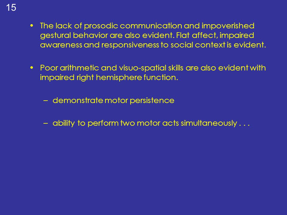 The lack of prosodic communication and impoverished gestural behavior are also evident. Flat affect, impaired awareness and responsiveness to social context is evident.