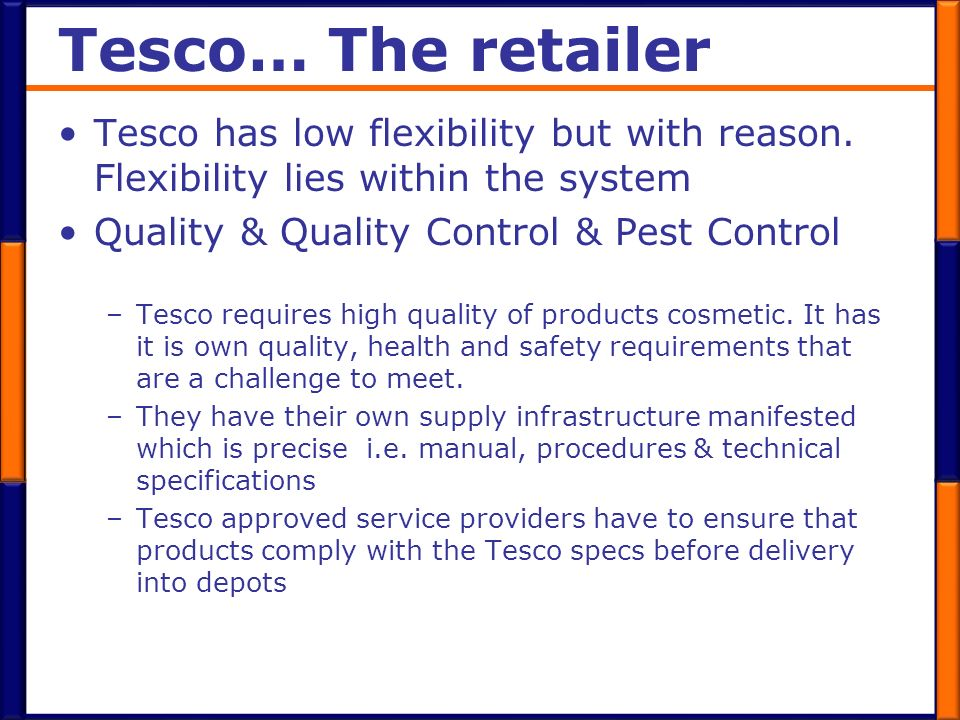 Tesco… The retailer Tesco has low flexibility but with reason. Flexibility lies within the system. Quality & Quality Control & Pest Control.