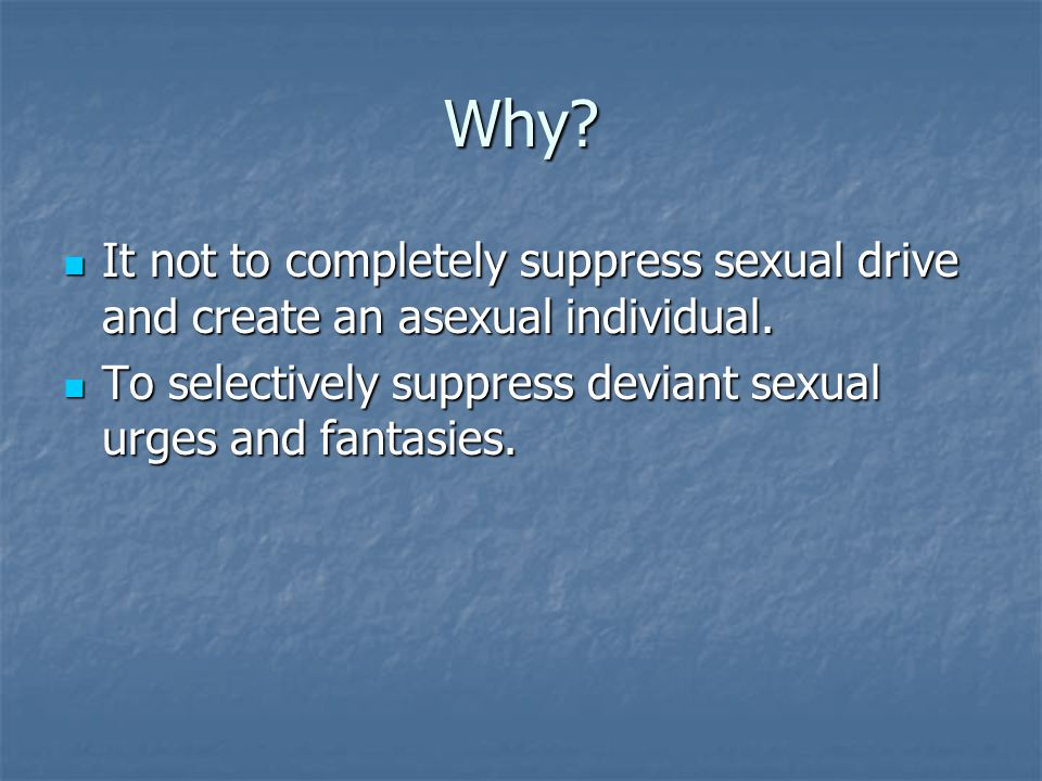 Why. It not to completely suppress sexual drive and create an asexual individual.