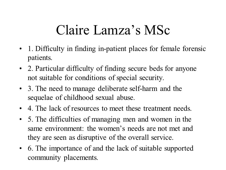 Claire Lamza's MSc 1. Difficulty in finding in-patient places for female forensic patients.