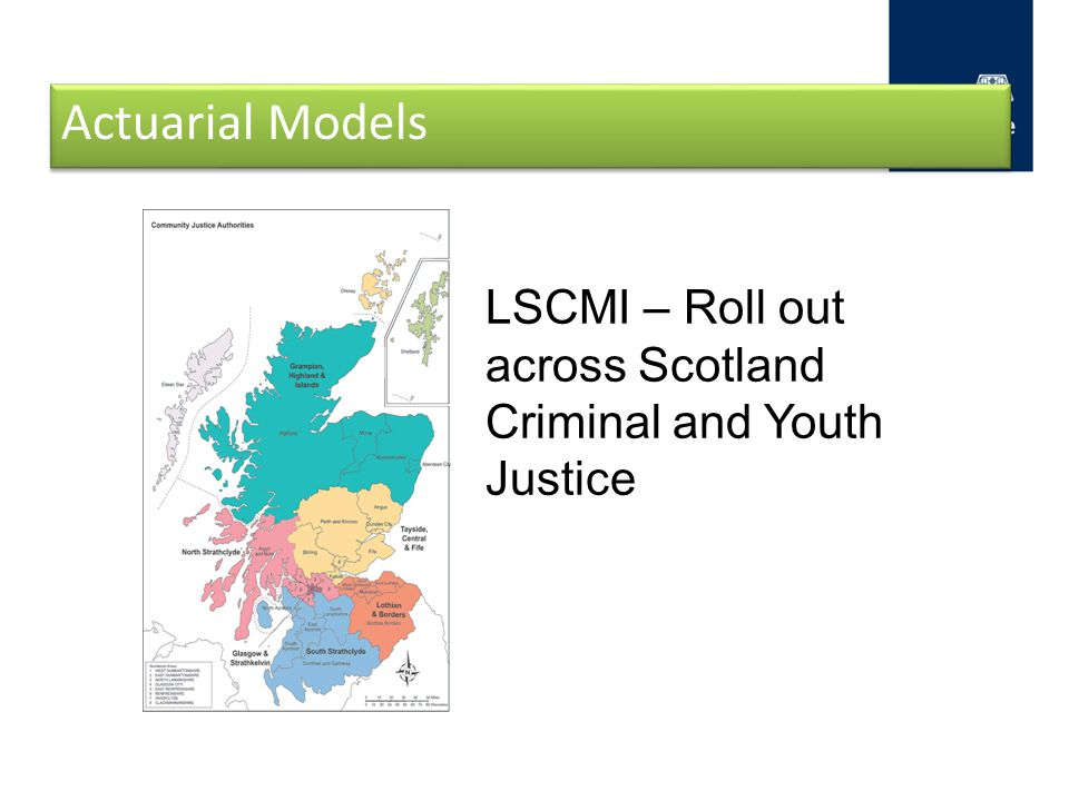 Actuarial Models LSCMI – Roll out across Scotland Criminal and Youth Justice.