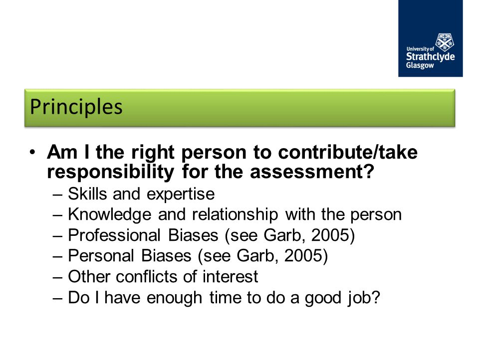 Principles Am I the right person to contribute/take responsibility for the assessment Skills and expertise.
