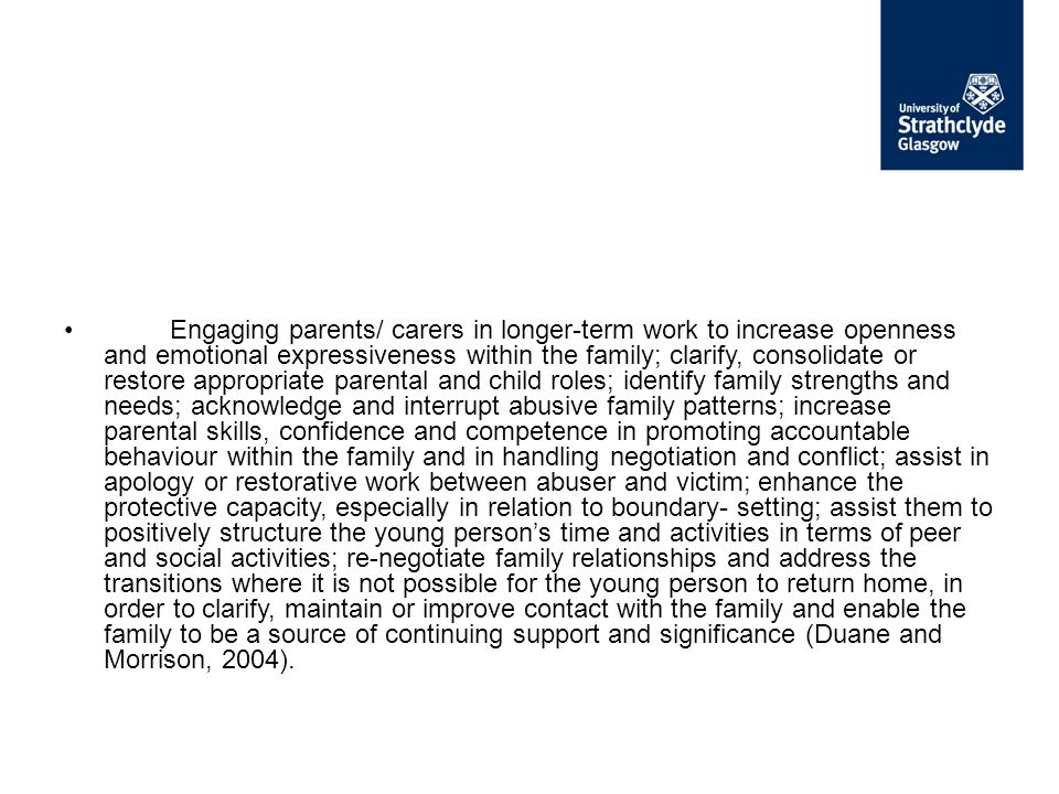 Engaging parents/ carers in longer-term work to increase openness and emotional expressiveness within the family; clarify, consolidate or restore appropriate parental and child roles; identify family strengths and needs; acknowledge and interrupt abusive family patterns; increase parental skills, confidence and competence in promoting accountable behaviour within the family and in handling negotiation and conflict; assist in apology or restorative work between abuser and victim; enhance the protective capacity, especially in relation to boundary- setting; assist them to positively structure the young person's time and activities in terms of peer and social activities; re-negotiate family relationships and address the transitions where it is not possible for the young person to return home, in order to clarify, maintain or improve contact with the family and enable the family to be a source of continuing support and significance (Duane and Morrison, 2004).