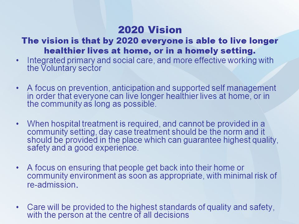 2020 Vision The vision is that by 2020 everyone is able to live longer healthier lives at home, or in a homely setting.