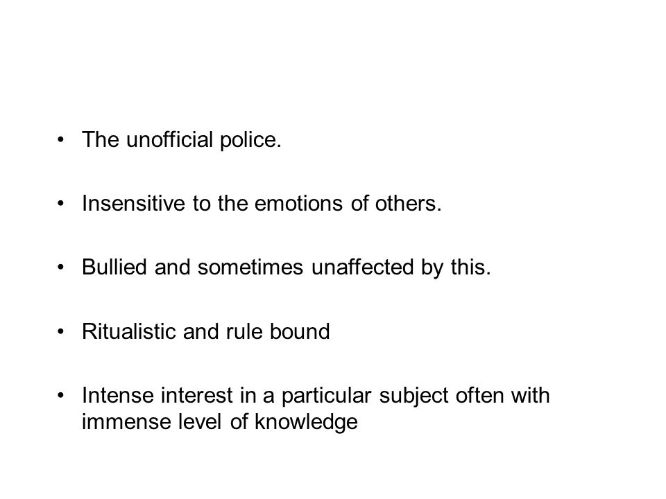 The unofficial police. Insensitive to the emotions of others. Bullied and sometimes unaffected by this.