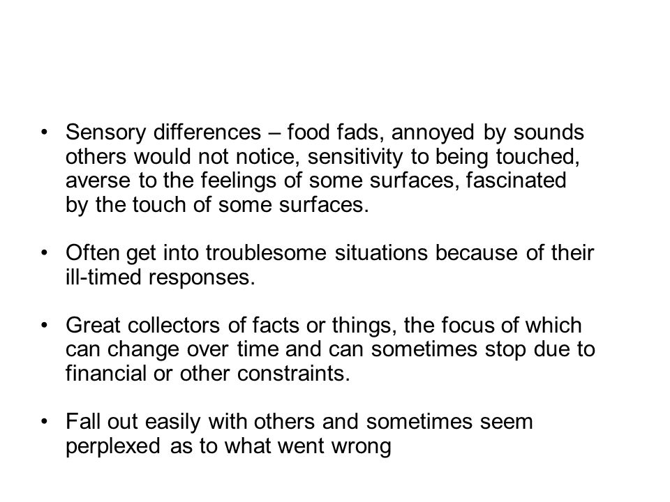 Sensory differences – food fads, annoyed by sounds others would not notice, sensitivity to being touched, averse to the feelings of some surfaces, fascinated by the touch of some surfaces.