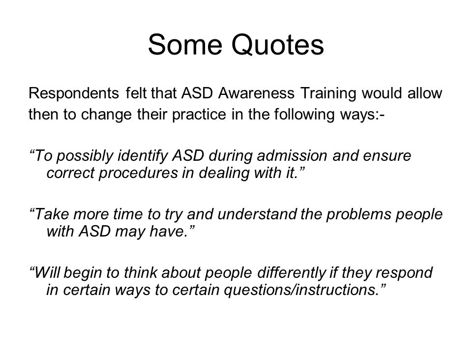 Some Quotes Respondents felt that ASD Awareness Training would allow