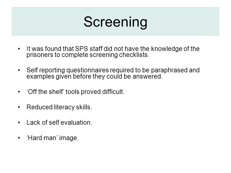 Screening It was found that SPS staff did not have the knowledge of the prisoners to complete screening checklists.