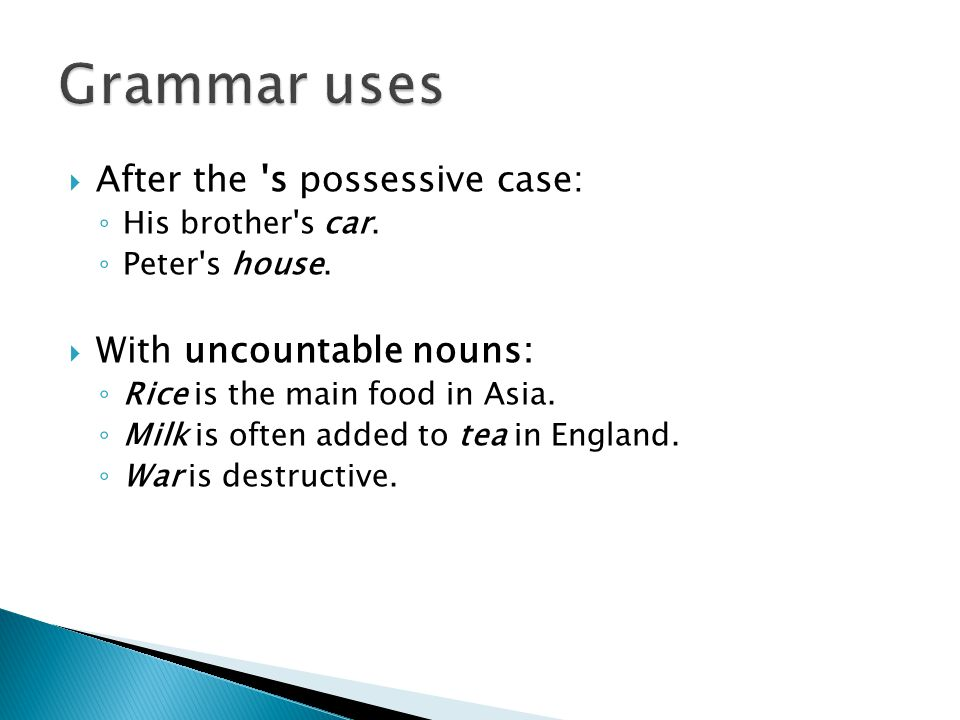 Grammar uses After the s possessive case: With uncountable nouns: