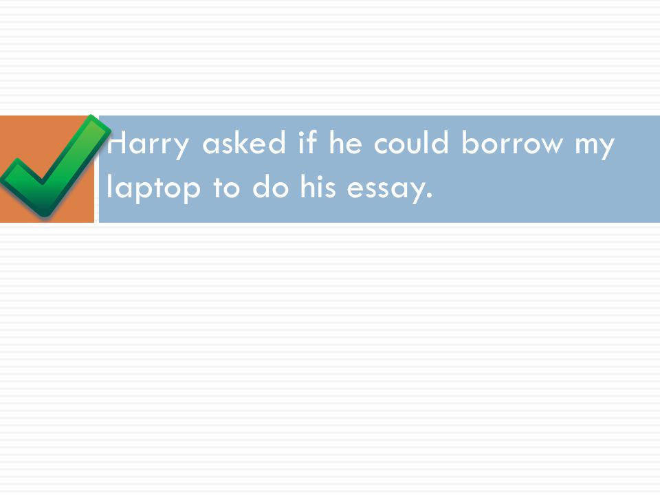 Harry asked if he could borrow my laptop to do his essay.