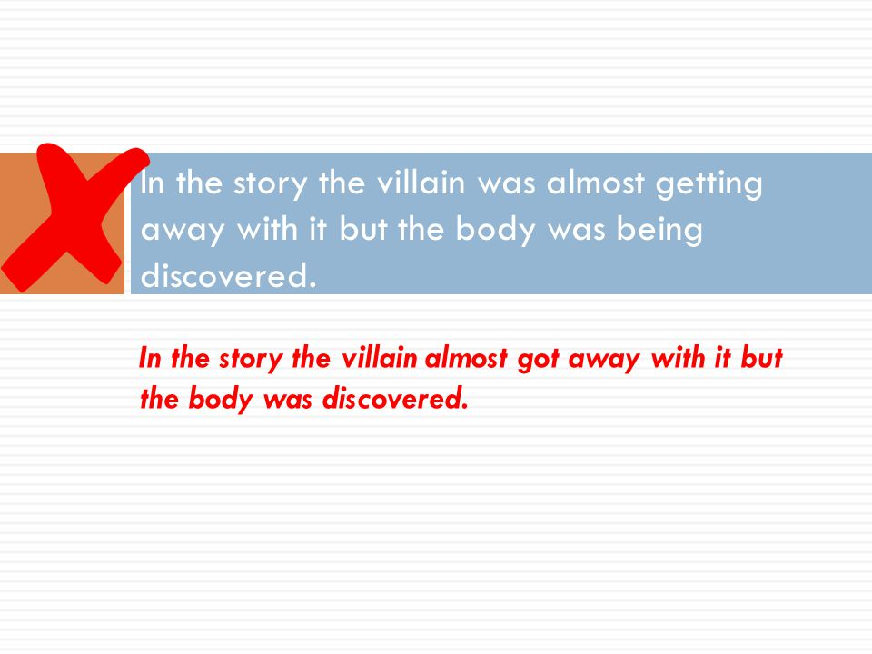 In the story the villain was almost getting away with it but the body was being discovered.