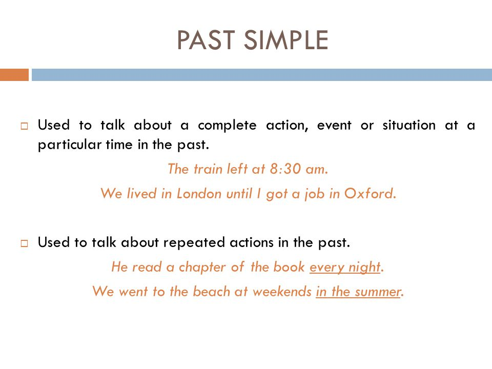PAST SIMPLE Used to talk about a complete action, event or situation at a particular time in the past.