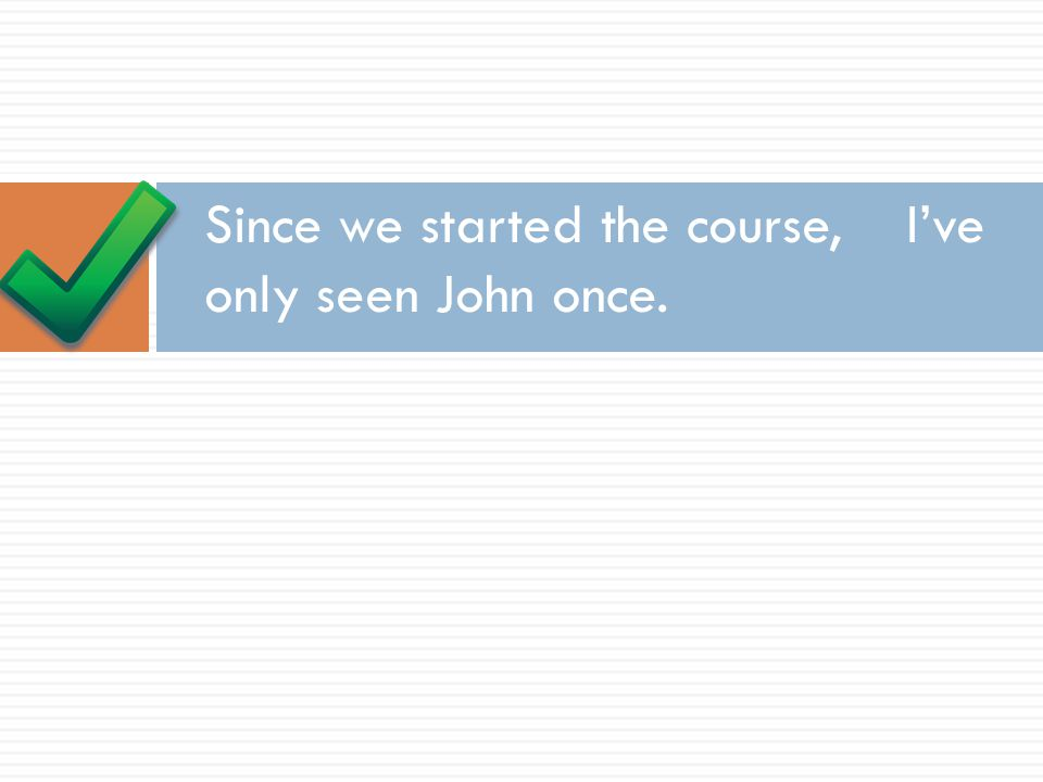Since we started the course, I've only seen John once.