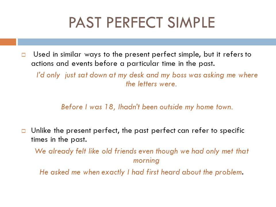 PAST PERFECT SIMPLE Used in similar ways to the present perfect simple, but it refers to actions and events before a particular time in the past.