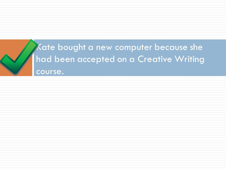 Kate bought a new computer because she had been accepted on a Creative Writing course.