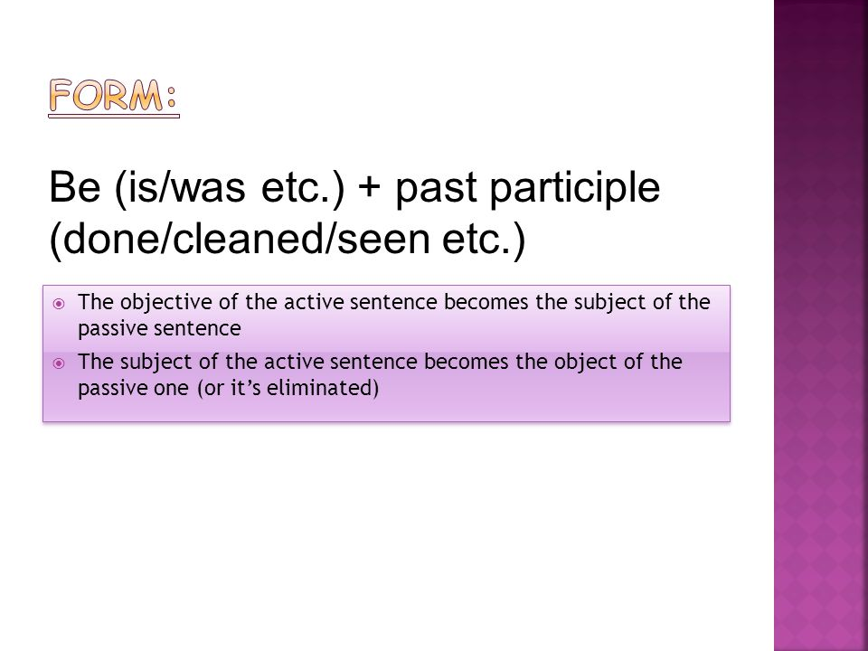 Be (is/was etc.) + past participle (done/cleaned/seen etc.)