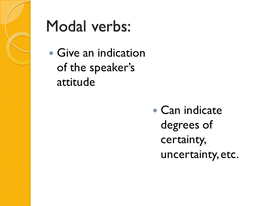 Modal verbs: Give an indication of the speaker's attitude