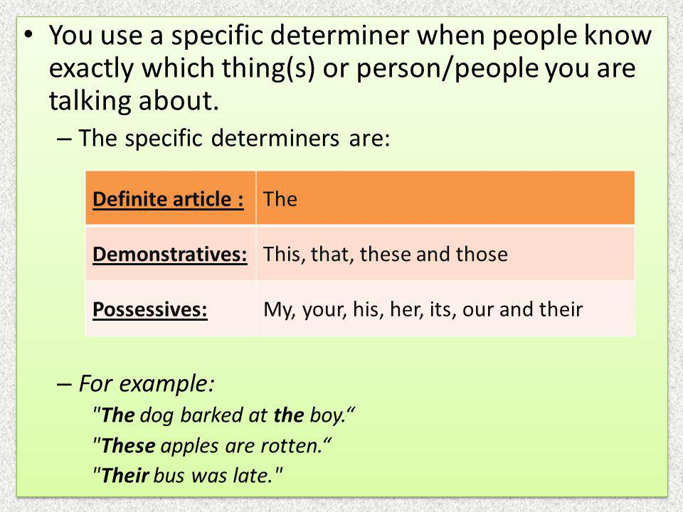 You use a specific determiner when people know exactly which thing(s) or person/people you are talking about.