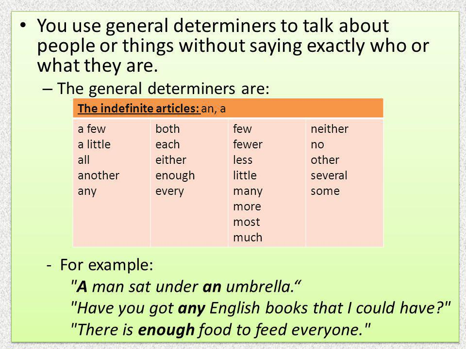 You use general determiners to talk about people or things without saying exactly who or what they are.