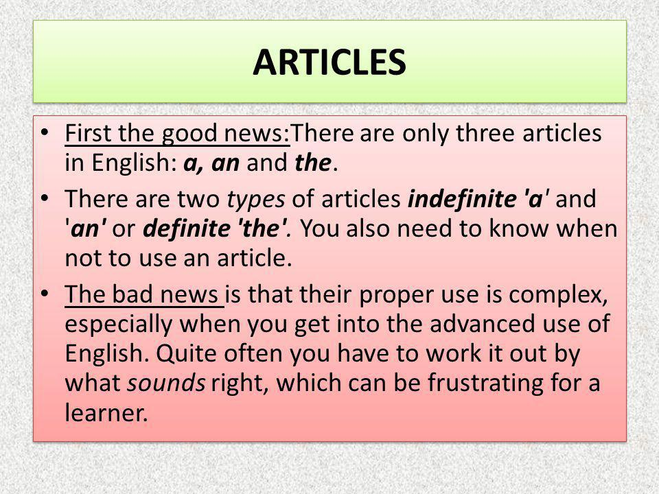 ARTICLES First the good news:There are only three articles in English: a, an and the.