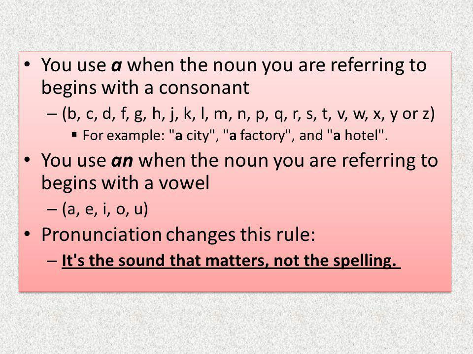 You use a when the noun you are referring to begins with a consonant