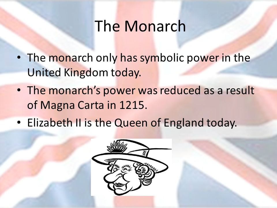 The Monarch The monarch only has symbolic power in the United Kingdom today. The monarch's power was reduced as a result of Magna Carta in 1215.