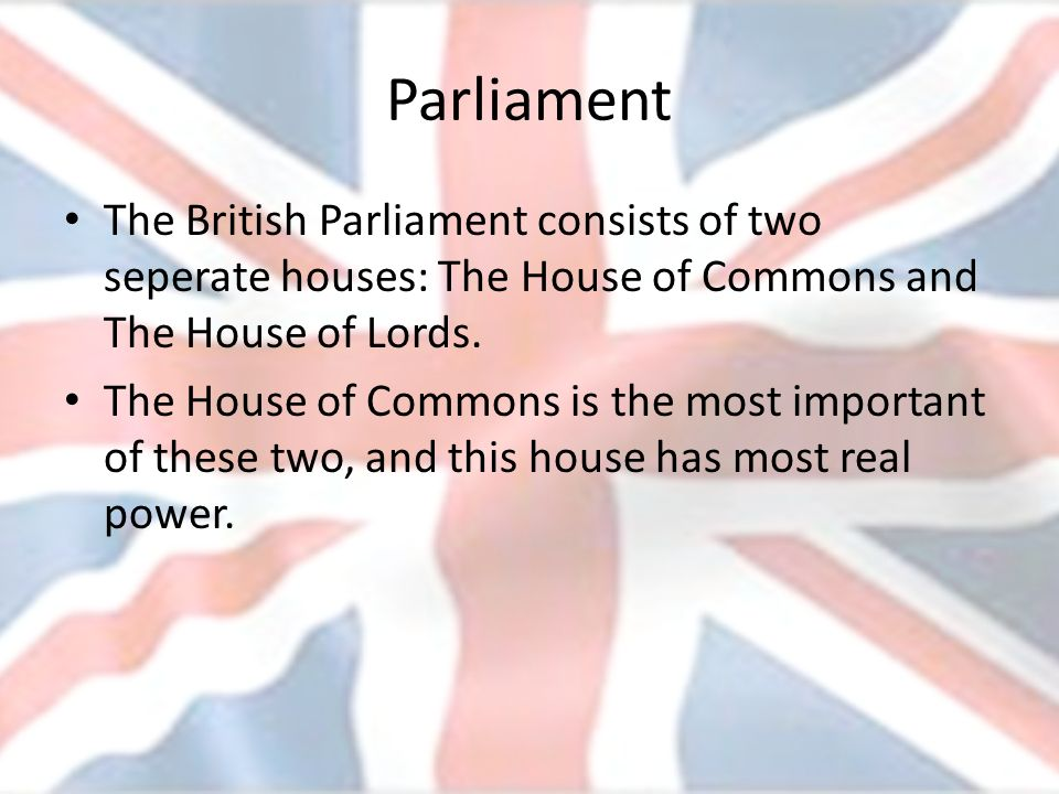 Parliament The British Parliament consists of two seperate houses: The House of Commons and The House of Lords.