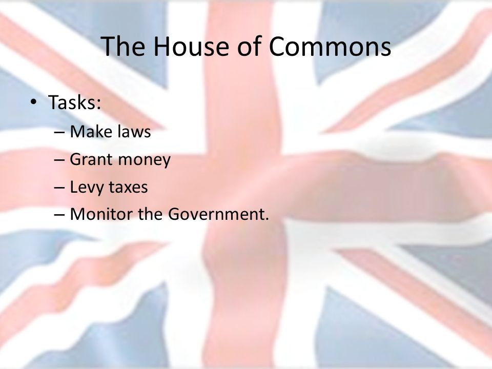 The House of Commons Tasks: Make laws Grant money Levy taxes