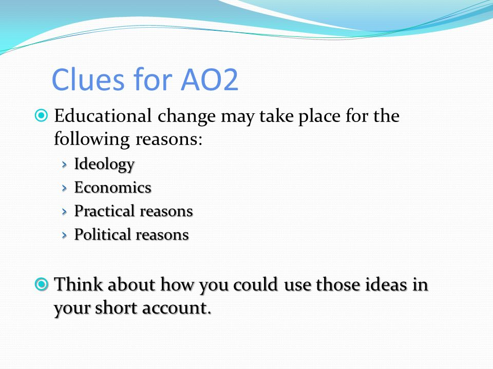 Clues for AO2 Educational change may take place for the following reasons: Ideology. Economics. Practical reasons.