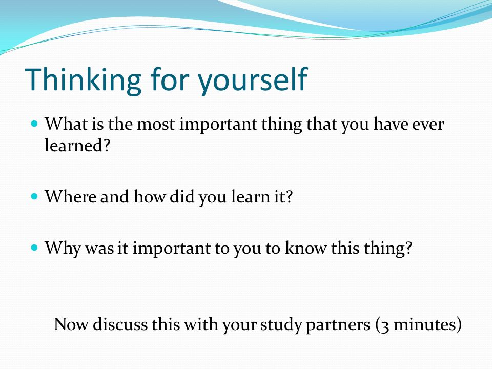Thinking for yourself What is the most important thing that you have ever learned Where and how did you learn it