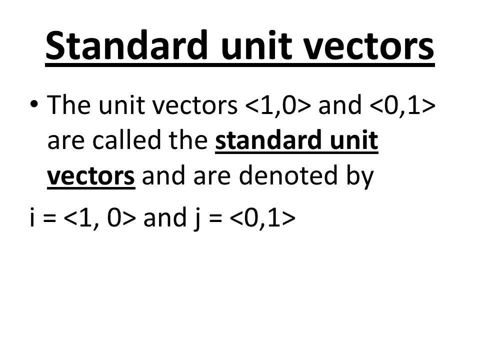 Standard unit vectors The unit vectors <1,0> and <0,1> are called the standard unit vectors and are denoted by.
