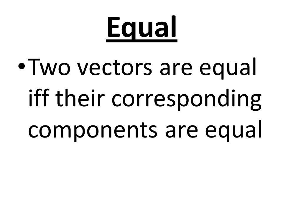 Equal Two vectors are equal iff their corresponding components are equal