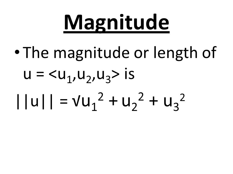 Magnitude The magnitude or length of u = <u1,u2,u3> is