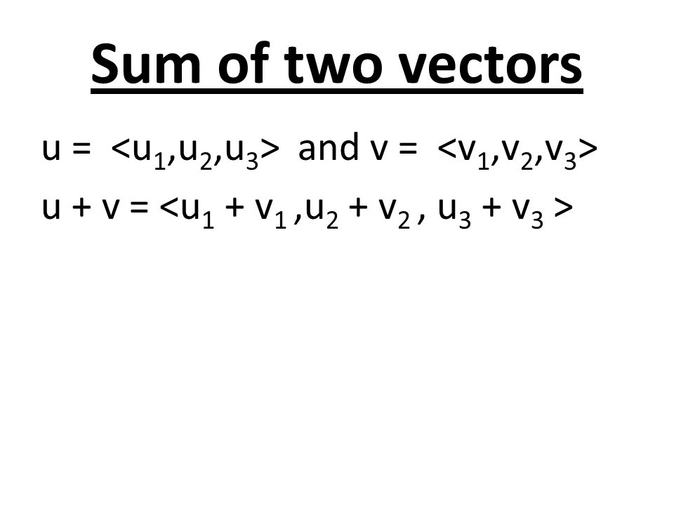 Sum of two vectors u = <u1,u2,u3> and v = <v1,v2,v3> u + v = <u1 + v1 ,u2 + v2 , u3 + v3 >