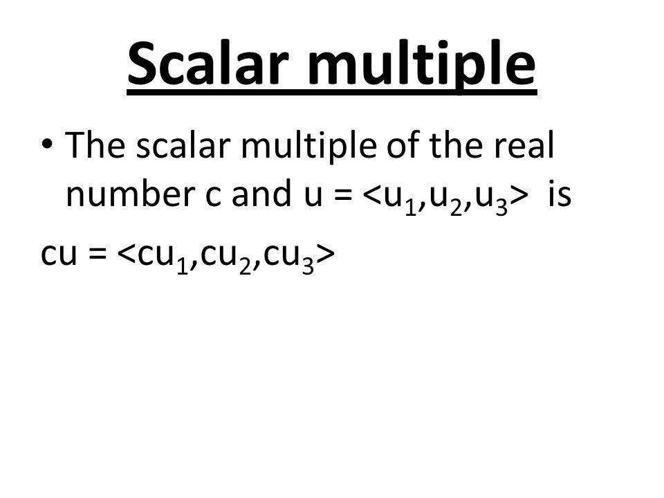 Scalar multiple The scalar multiple of the real number c and u = <u1,u2,u3> is cu = <cu1,cu2,cu3>